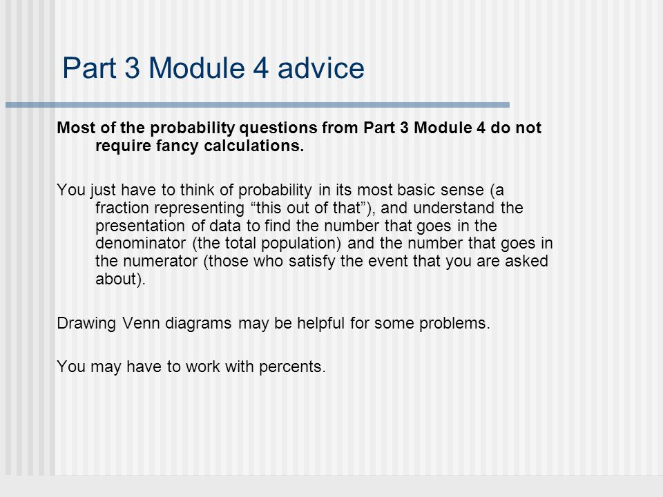 Part 3 Module 4 advice Most of the probability questions from Part 3 Module 4 do not require fancy calculations.
