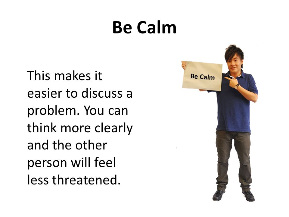 Be Calm This makes it easier to discuss a problem. You can think more clearly and the other person will feel less threatened.