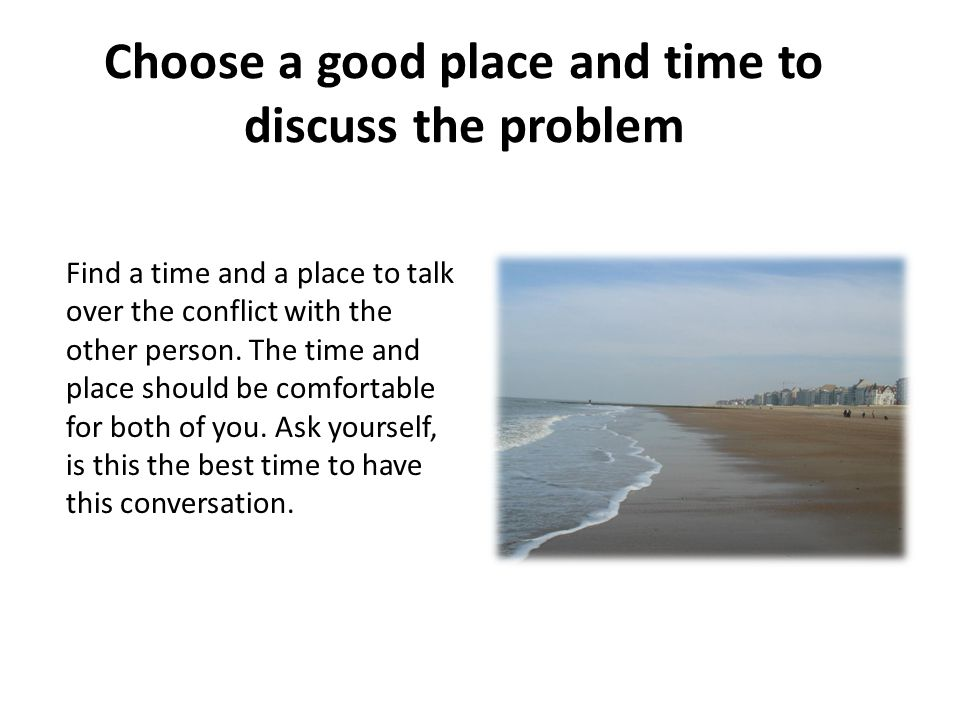 Choose a good place and time to discuss the problem