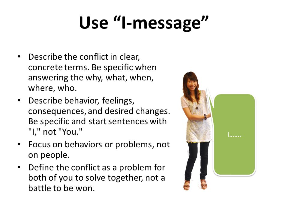 Use I-message Describe the conflict in clear, concrete terms. Be specific when answering the why, what, when, where, who.