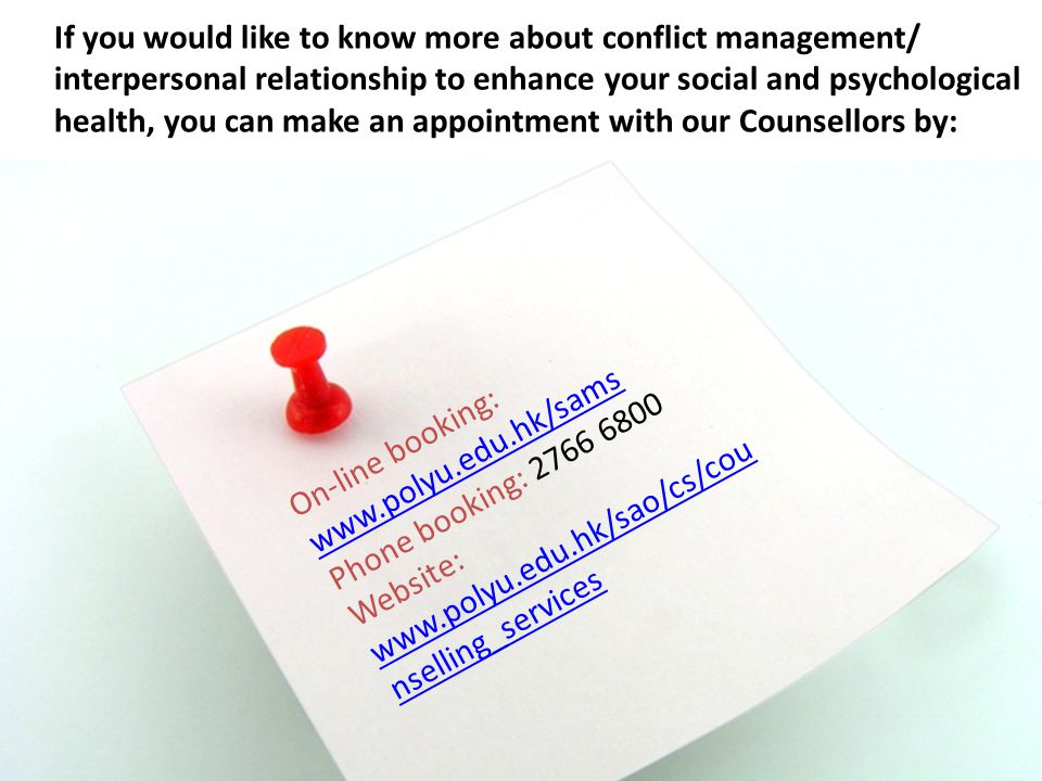 If you would like to know more about conflict management/ interpersonal relationship to enhance your social and psychological health, you can make an appointment with our Counsellors by: