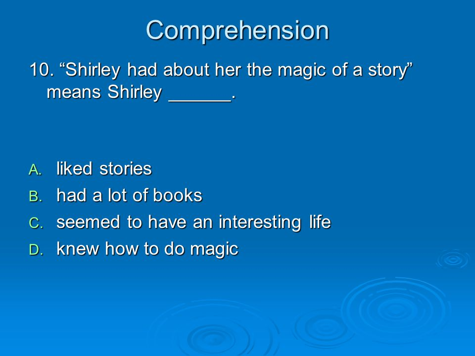 Comprehension 10. Shirley had about her the magic of a story means Shirley ______. liked stories.