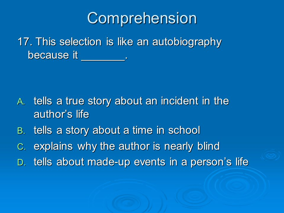 Comprehension 17. This selection is like an autobiography because it _______. tells a true story about an incident in the author's life.