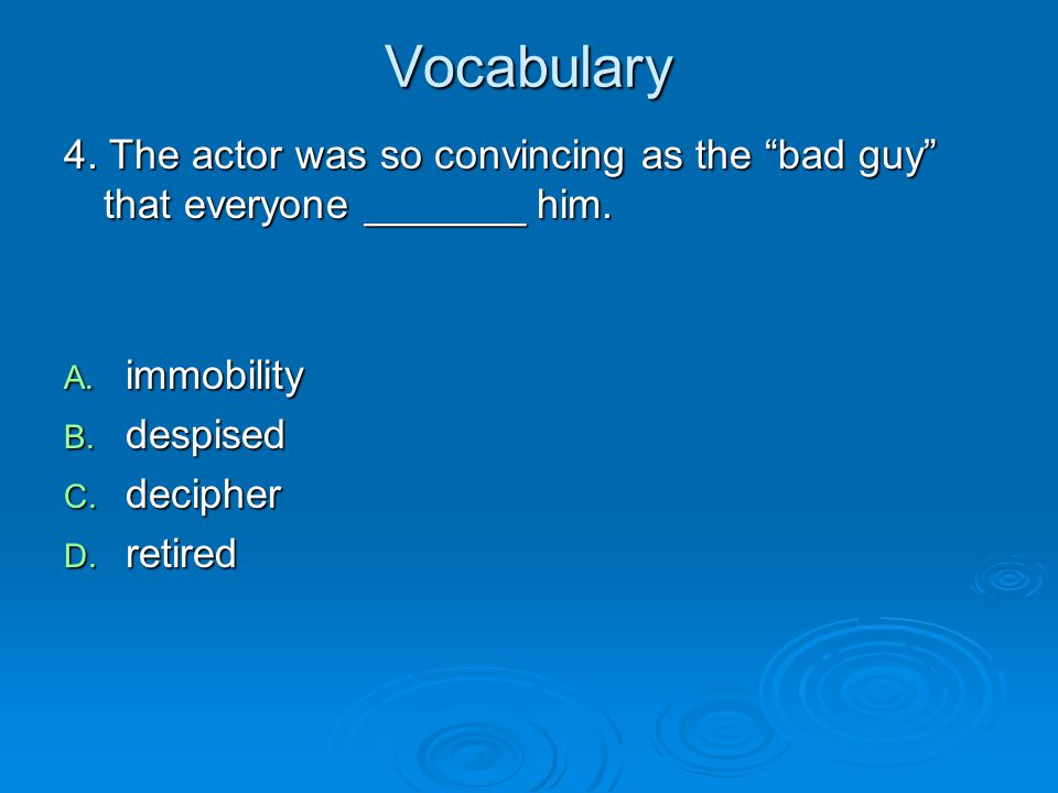 Vocabulary 4. The actor was so convincing as the bad guy that everyone _______ him. immobility. despised.