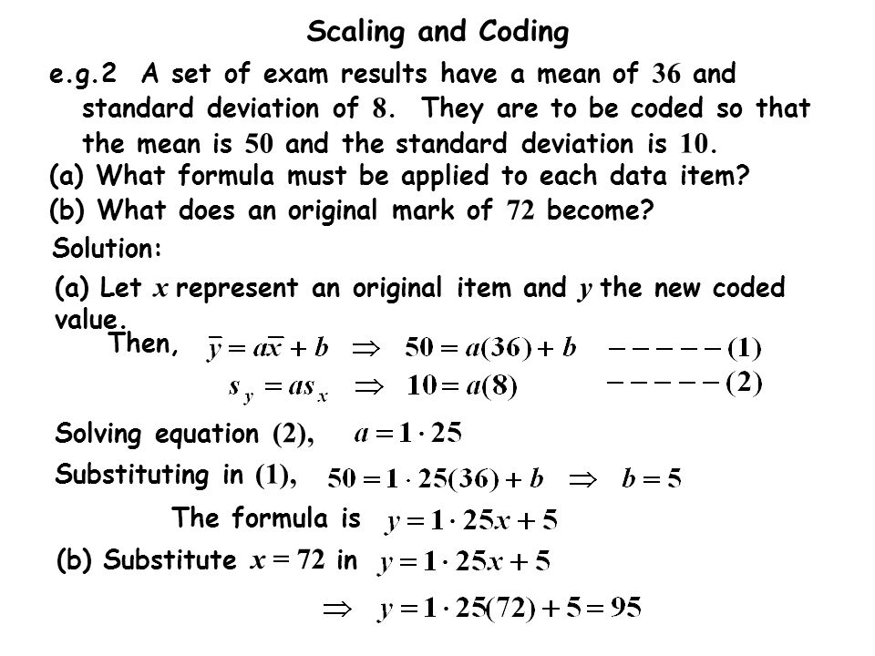 e.g.2 A set of exam results have a mean of 36 and standard deviation of 8. They are to be coded so that the mean is 50 and the standard deviation is 10.
