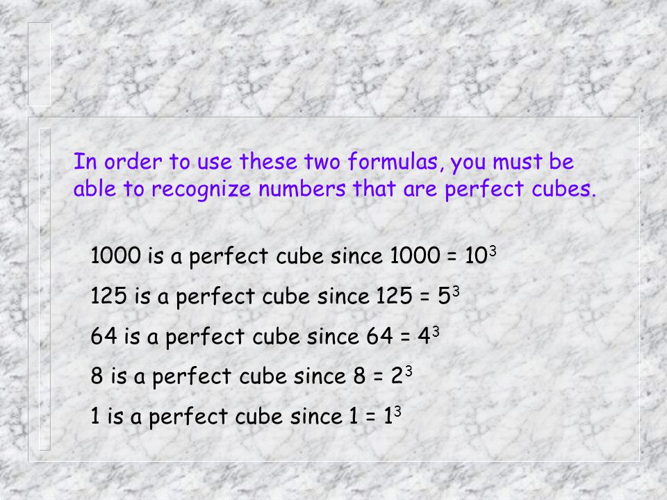 In order to use these two formulas, you must be able to recognize numbers that are perfect cubes.