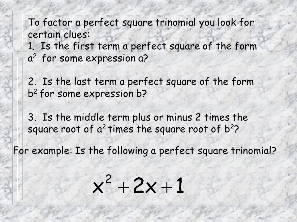 To factor a perfect square trinomial you look for certain clues: