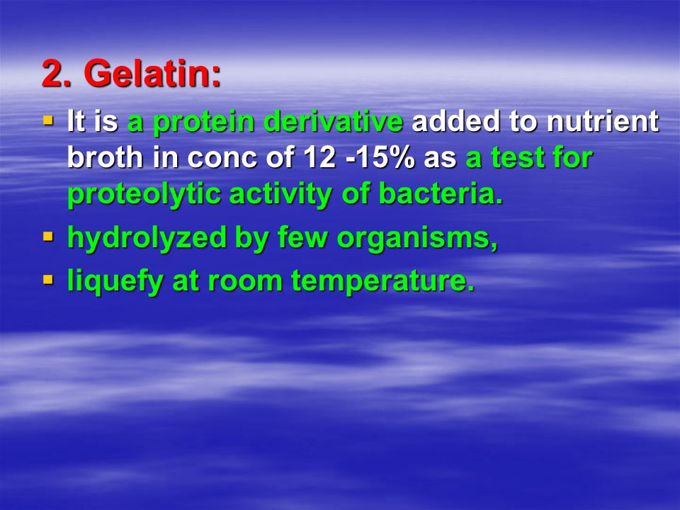 2. Gelatin: It is a protein derivative added to nutrient broth in conc of 12 -15% as a test for proteolytic activity of bacteria.