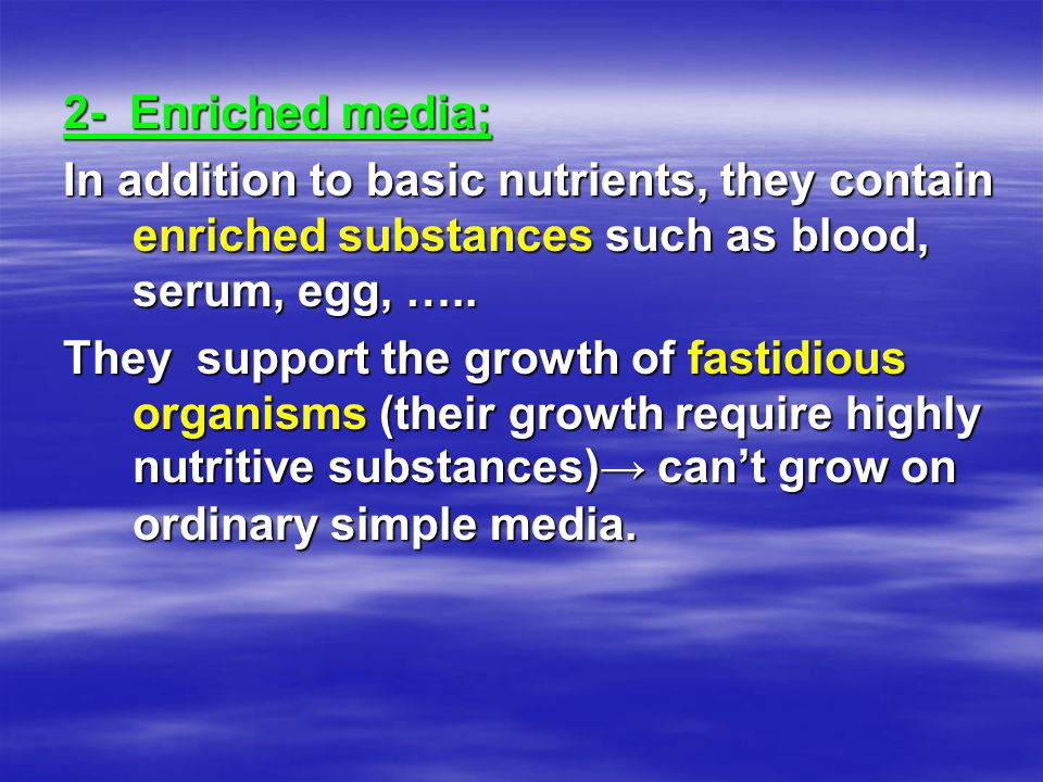 2- Enriched media; In addition to basic nutrients, they contain enriched substances such as blood, serum, egg, …..