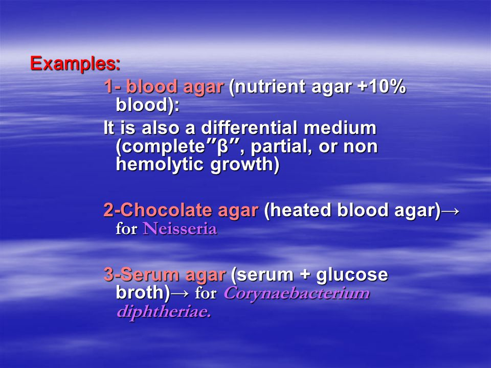 Examples: 1- blood agar (nutrient agar +10% blood): It is also a differential medium (complete β , partial, or non hemolytic growth)