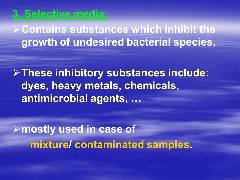 3. Selective media; Contains substances which inhibit the growth of undesired bacterial species.