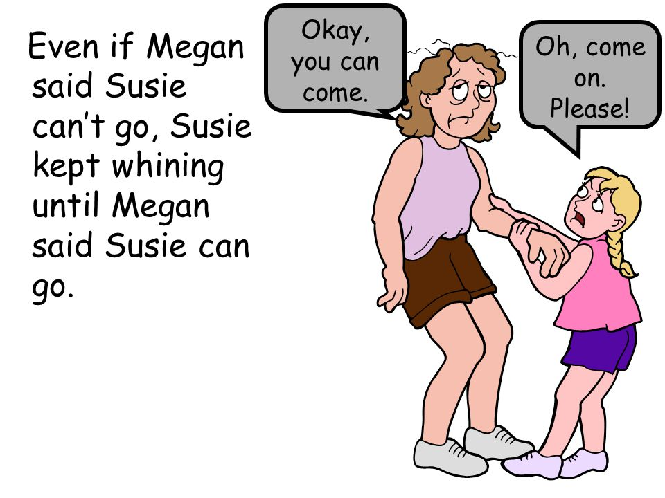 Okay, you can come. Even if Megan said Susie can't go, Susie kept whining until Megan said Susie can go.