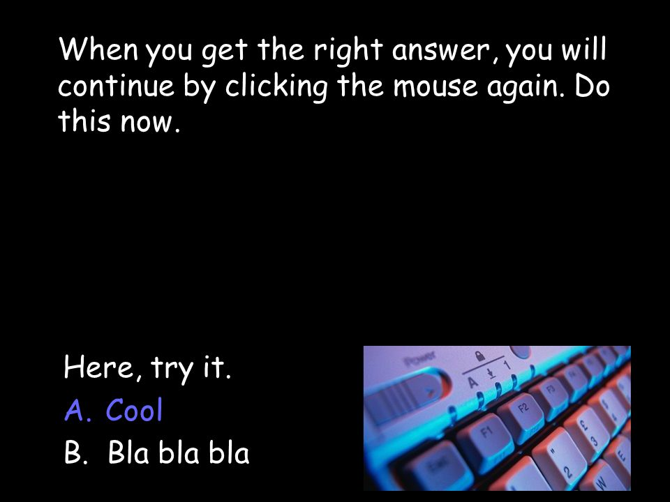 When you get the right answer, you will continue by clicking the mouse again. Do this now.