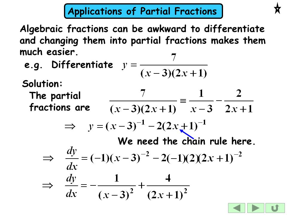 Algebraic fractions can be awkward to differentiate and changing them into partial fractions makes them much easier.