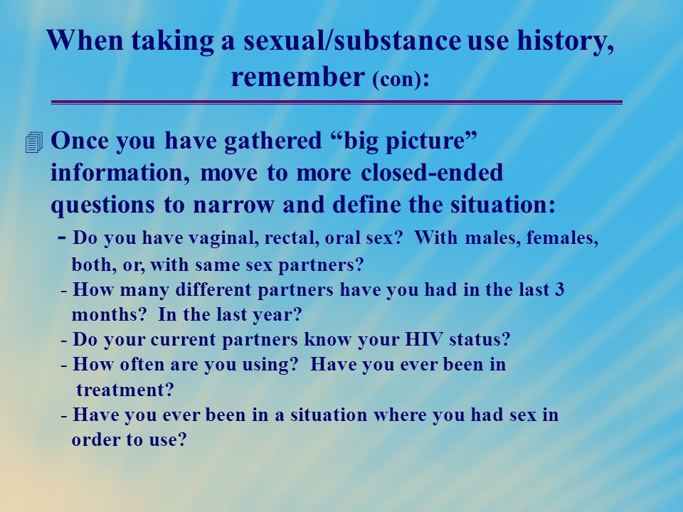 When taking a sexual/substance use history, remember (con):