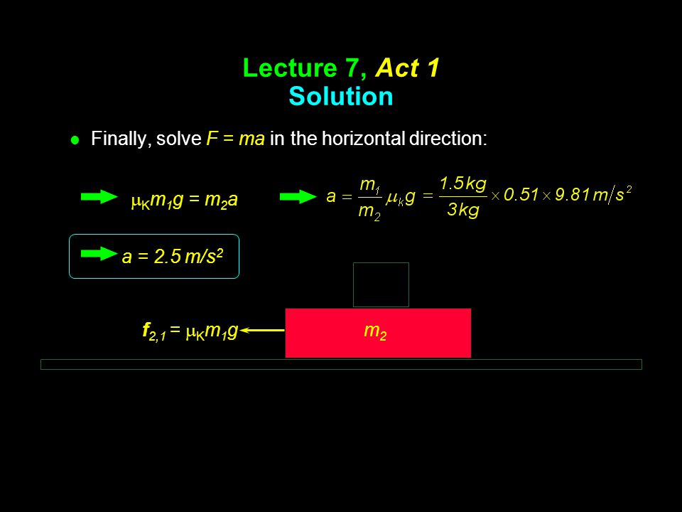 Lecture 7, Act 1 Solution Finally, solve F = ma in the horizontal direction: mKm1g = m2a. a = 2.5 m/s2.
