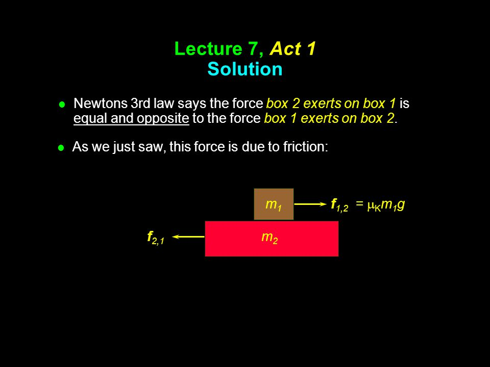 Lecture 7, Act 1 Solution Newtons 3rd law says the force box 2 exerts on box 1 is equal and opposite to the force box 1 exerts on box 2.