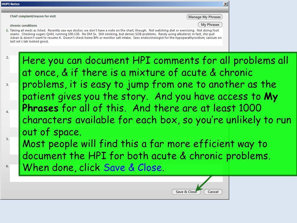 Here you can document HPI comments for all problems all at once, & if there is a mixture of acute & chronic problems, it is easy to jump from one to another as the patient gives you the story. And you have access to My Phrases for all of this. And there are at least 1000 characters available for each box, so you're unlikely to run out of space.