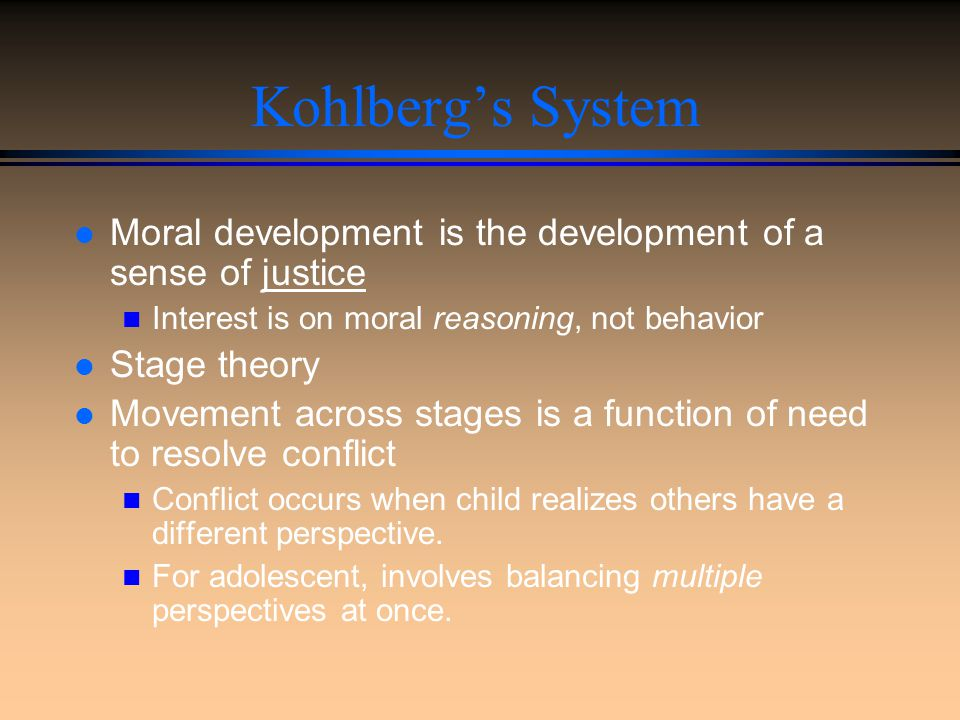 Kohlberg's System Moral development is the development of a sense of justice. Interest is on moral reasoning, not behavior.