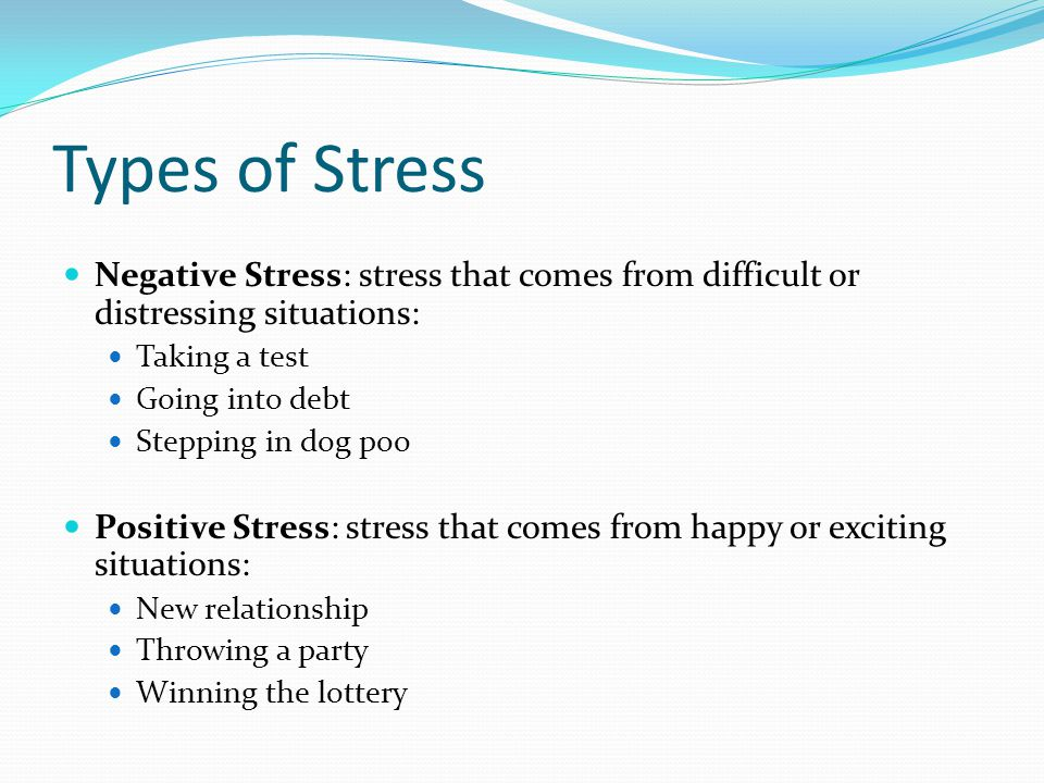 Types of Stress Negative Stress: stress that comes from difficult or distressing situations: Taking a test.