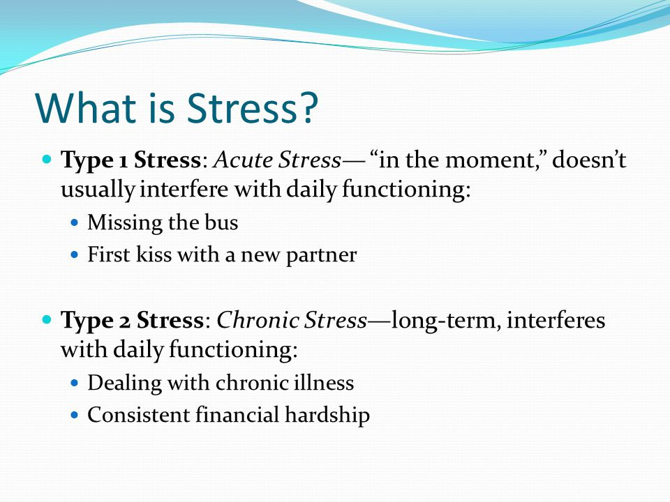 What is Stress Type 1 Stress: Acute Stress— in the moment, doesn't usually interfere with daily functioning: