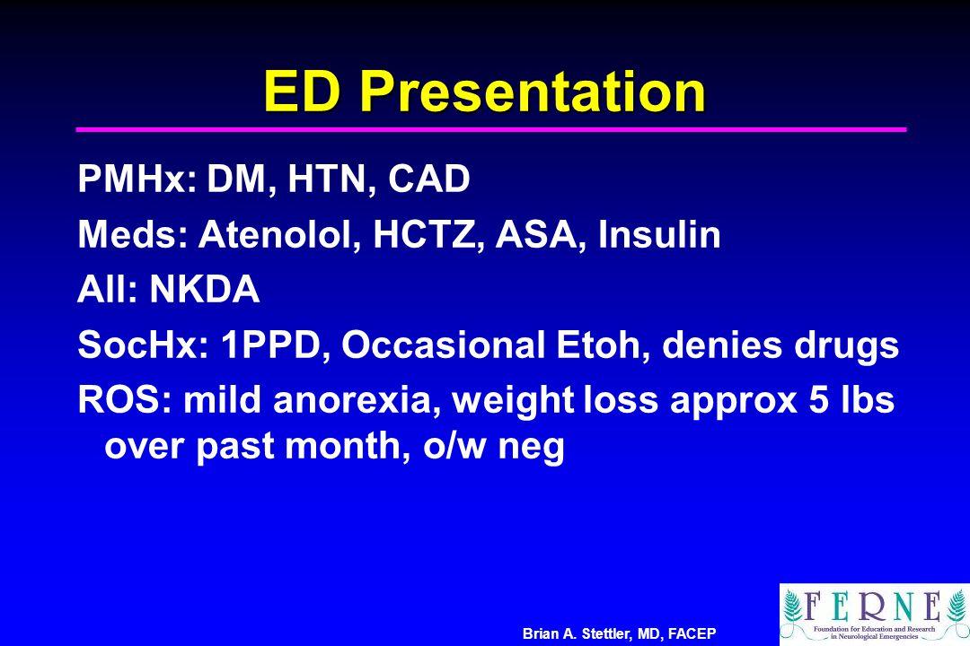 ED Presentation PMHx: DM, HTN, CAD Meds: Atenolol, HCTZ, ASA, Insulin