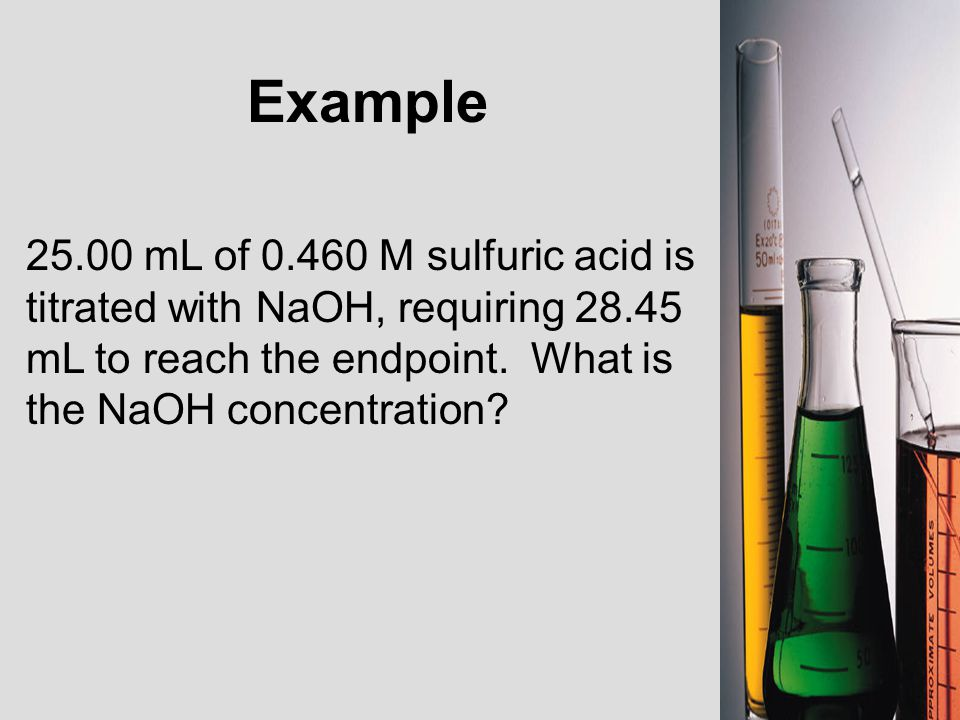 Example 25.00 mL of 0.460 M sulfuric acid is titrated with NaOH, requiring 28.45 mL to reach the endpoint.