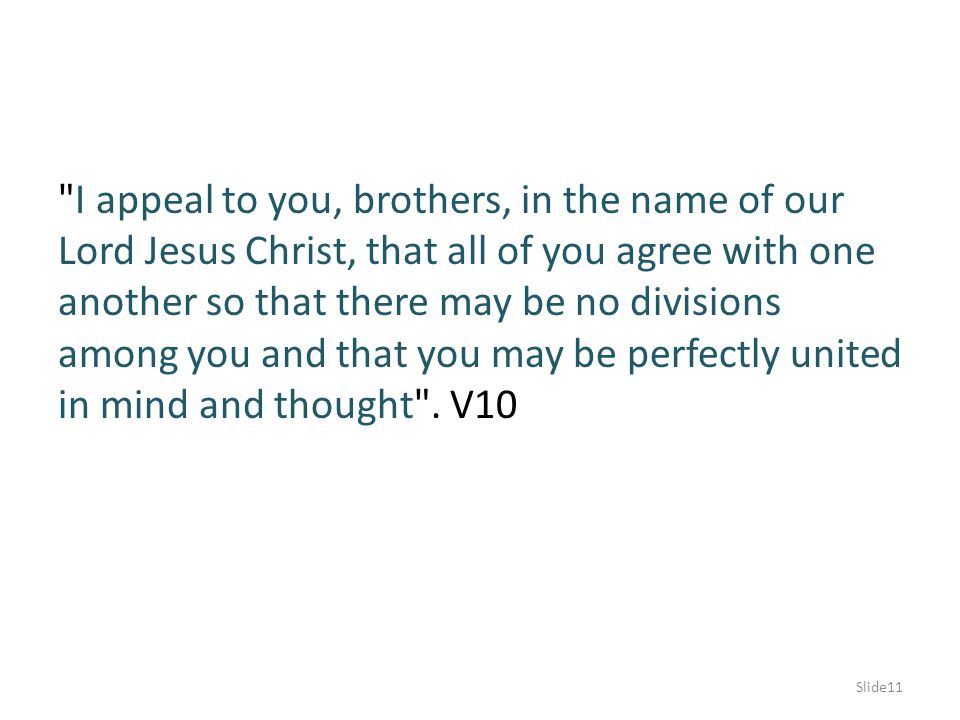 I appeal to you, brothers, in the name of our Lord Jesus Christ, that all of you agree with one another so that there may be no divisions among you and that you may be perfectly united in mind and thought .