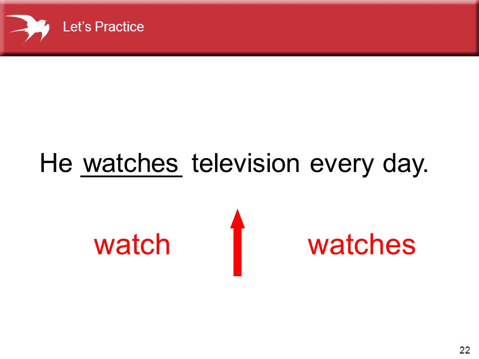 Let's Practice He _______ television every day. watches watch watches