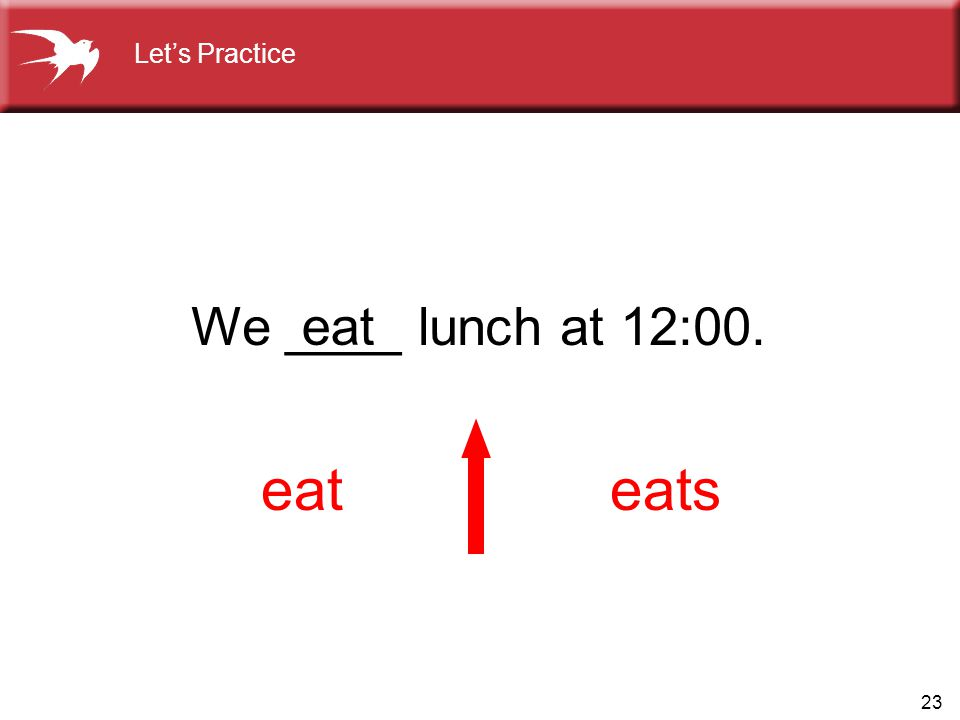 Let's Practice We ____ lunch at 12:00. eat eat eats