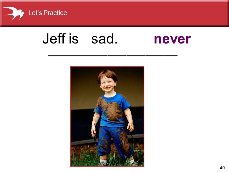 Jeff is sad. never Let's Practice