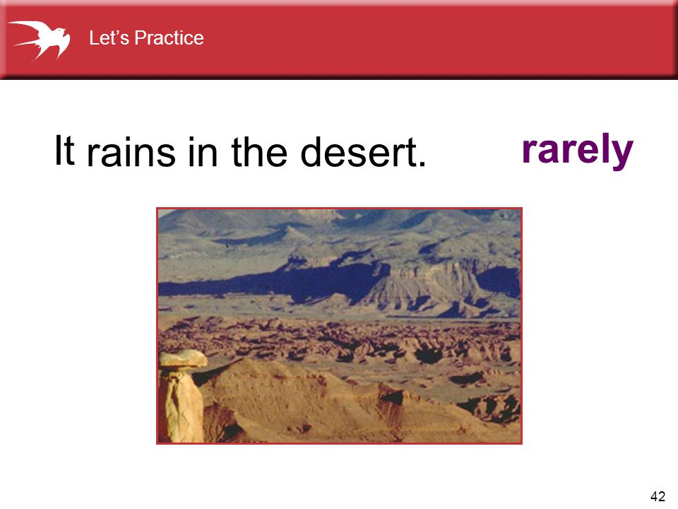 Let's Practice It rains in the desert. rarely