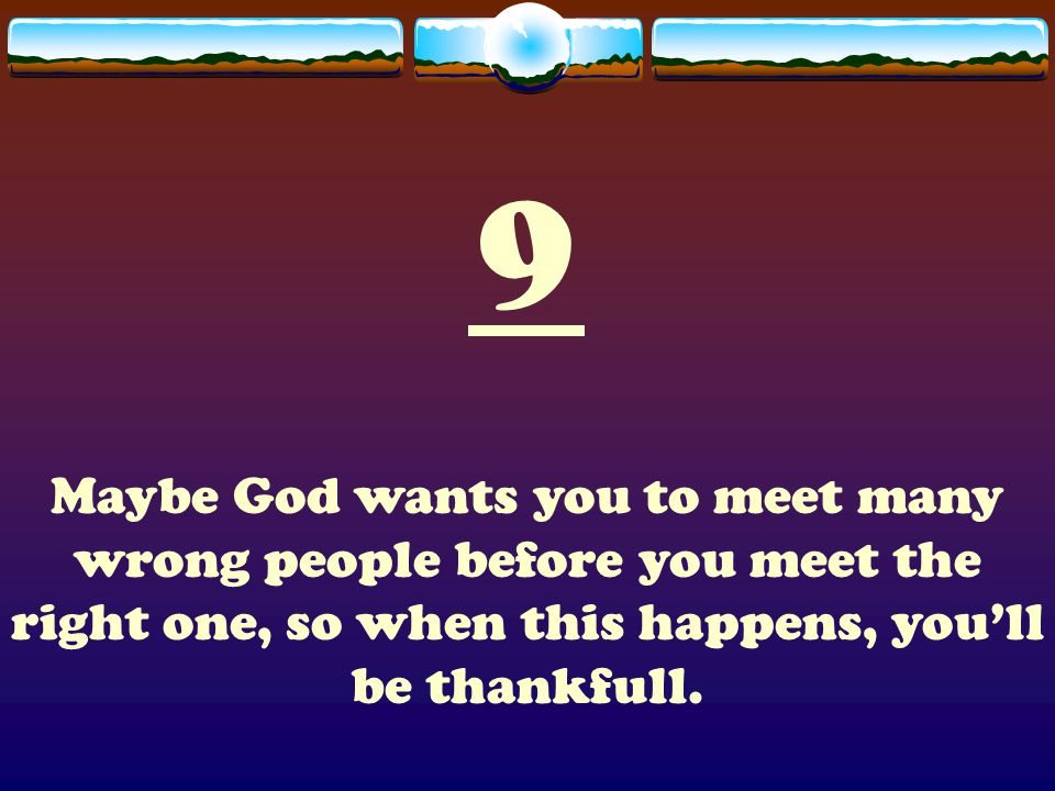 9 Maybe God wants you to meet many wrong people before you meet the right one, so when this happens, you'll be thankfull.