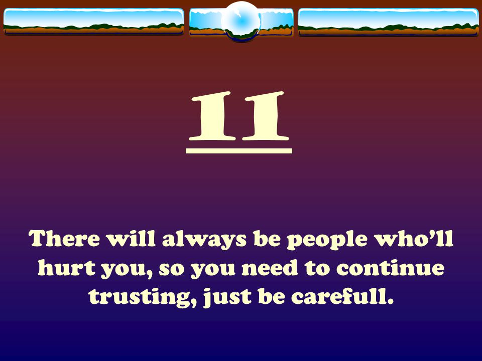 11 There will always be people who'll hurt you, so you need to continue trusting, just be carefull.