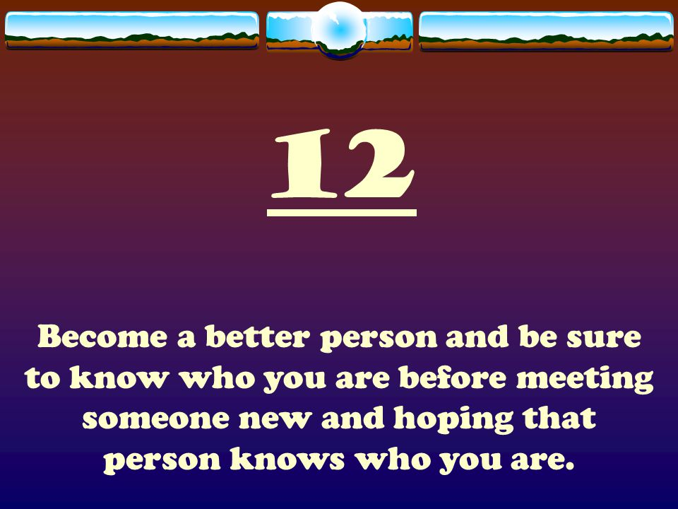 12 Become a better person and be sure to know who you are before meeting someone new and hoping that person knows who you are.