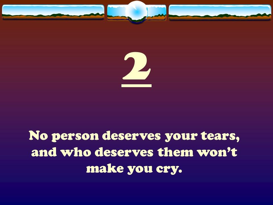 2 No person deserves your tears, and who deserves them won't make you cry.