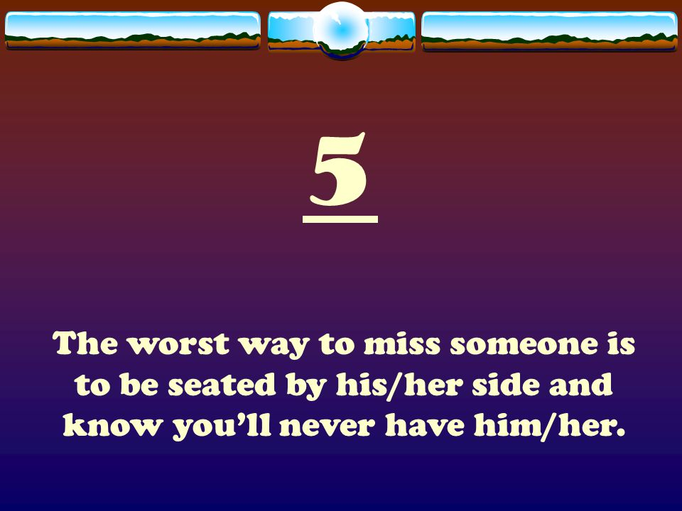 5 The worst way to miss someone is to be seated by his/her side and know you'll never have him/her.