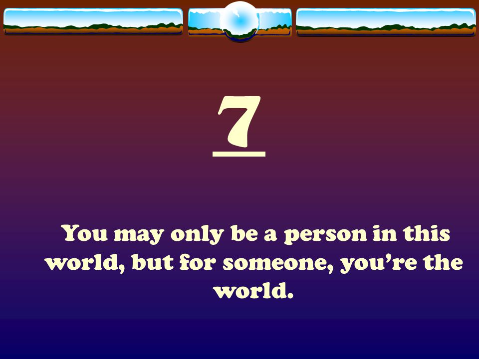 7 You may only be a person in this world, but for someone, you're the world.