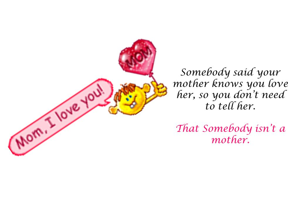 Somebody said your mother knows you love her, so you don't need to tell her.
