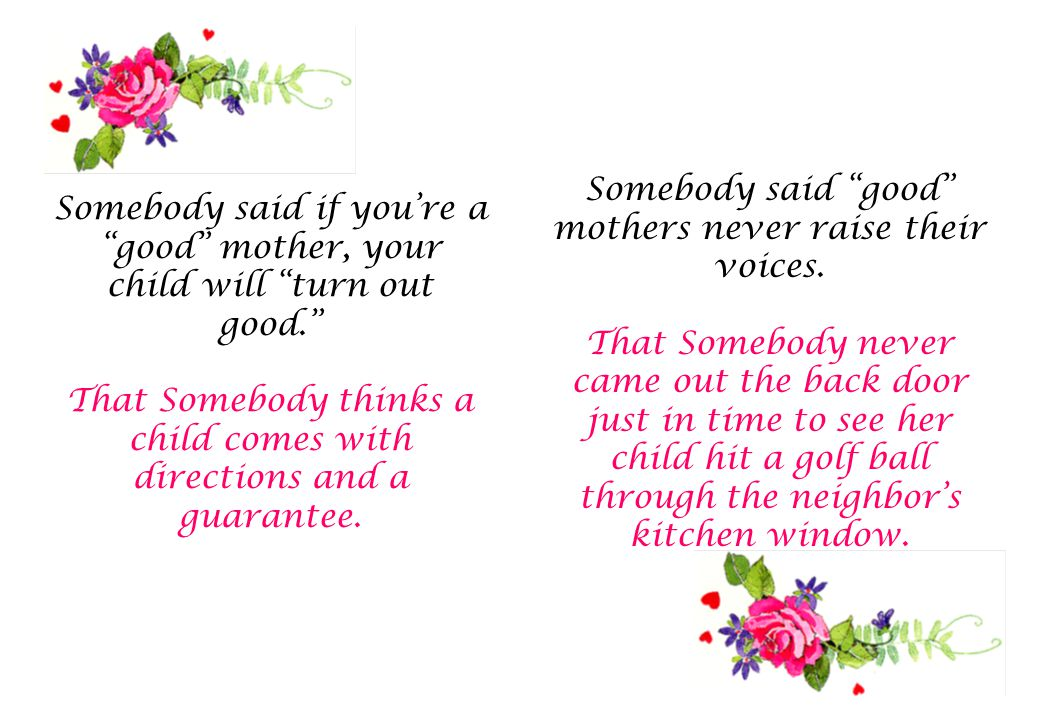 Somebody said if you're a good mother, your child will turn out good. That Somebody thinks a child comes with directions and a guarantee.
