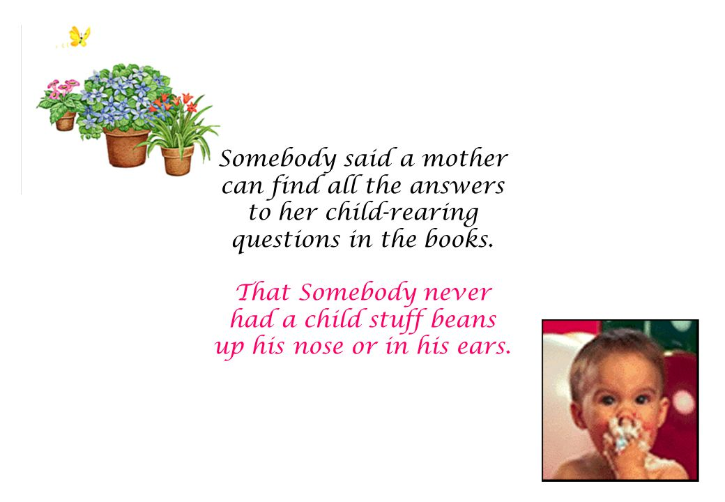 Somebody said a mother can find all the answers to her child-rearing questions in the books.