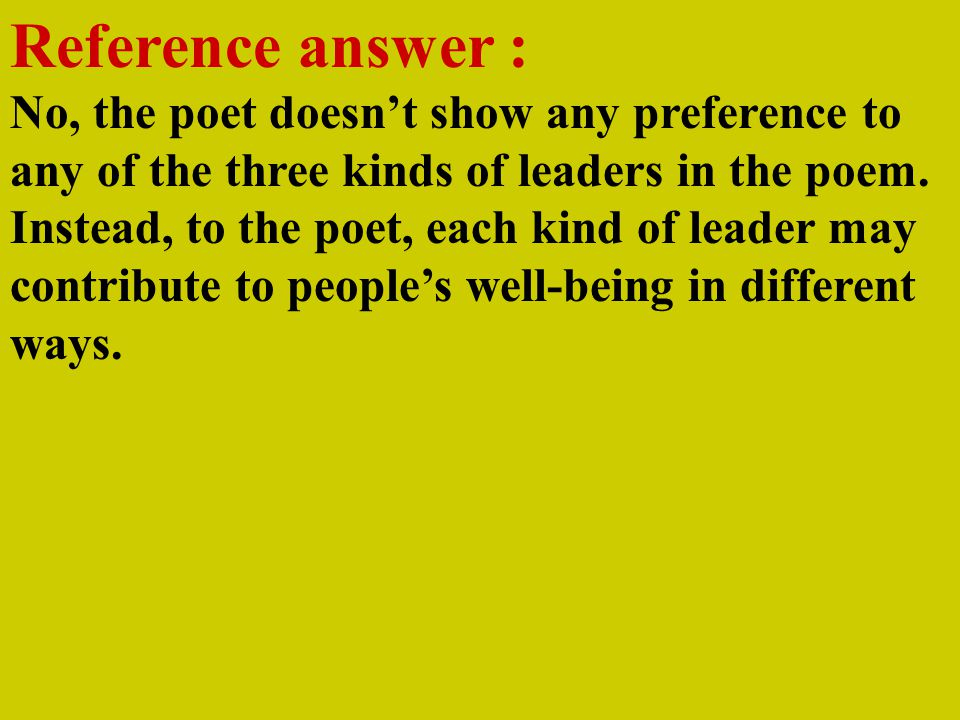 Reference answer : No, the poet doesn't show any preference to any of the three kinds of leaders in the poem.