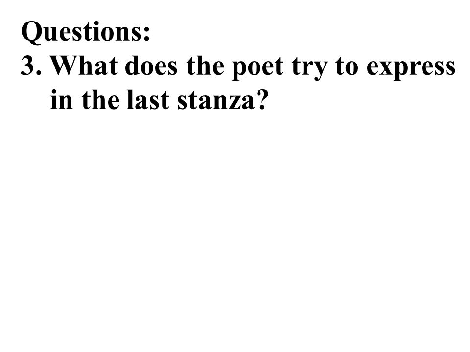 Questions: 3. What does the poet try to express in the last stanza