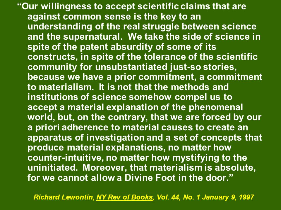 Our willingness to accept scientific claims that are against common sense is the key to an understanding of the real struggle between science and the supernatural. We take the side of science in spite of the patent absurdity of some of its constructs, in spite of the tolerance of the scientific community for unsubstantiated just-so stories, because we have a prior commitment, a commitment to materialism. It is not that the methods and institutions of science somehow compel us to accept a material explanation of the phenomenal world, but, on the contrary, that we are forced by our a priori adherence to material causes to create an apparatus of investigation and a set of concepts that produce material explanations, no matter how counter-intuitive, no matter how mystifying to the uninitiated. Moreover, that materialism is absolute, for we cannot allow a Divine Foot in the door.
