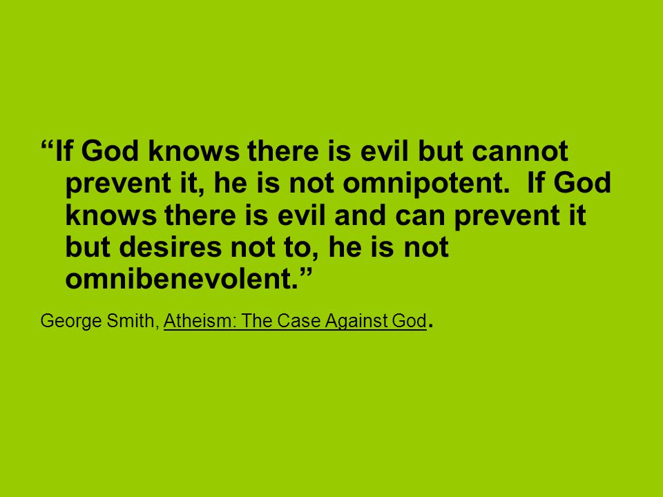 If God knows there is evil but cannot prevent it, he is not omnipotent. If God knows there is evil and can prevent it but desires not to, he is not omnibenevolent.