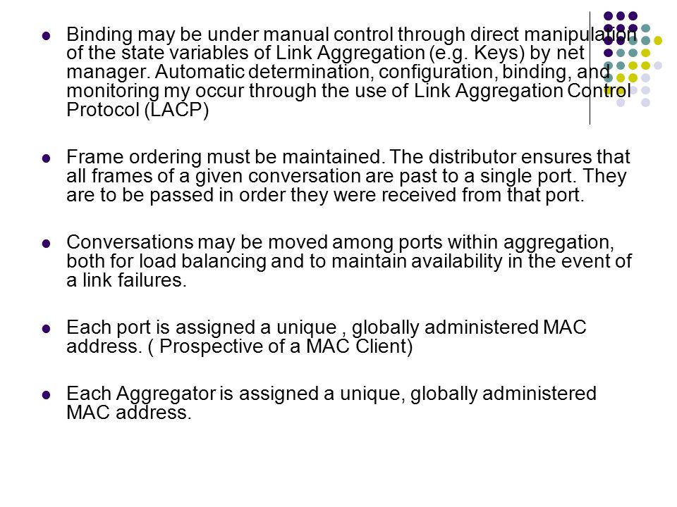 Binding may be under manual control through direct manipulation of the state variables of Link Aggregation (e.g. Keys) by net manager. Automatic determination, configuration, binding, and monitoring my occur through the use of Link Aggregation Control Protocol (LACP)