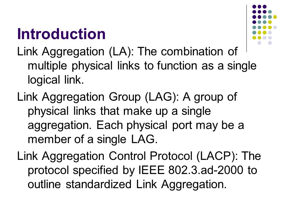 Introduction Link Aggregation (LA): The combination of multiple physical links to function as a single logical link.