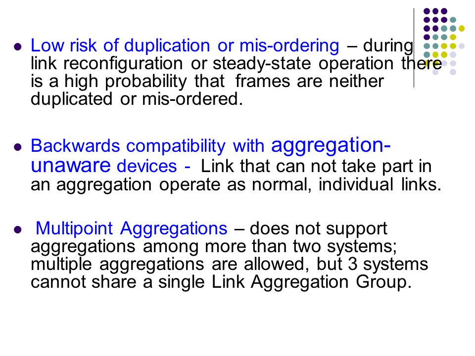 Low risk of duplication or mis-ordering – during link reconfiguration or steady-state operation there is a high probability that frames are neither duplicated or mis-ordered.