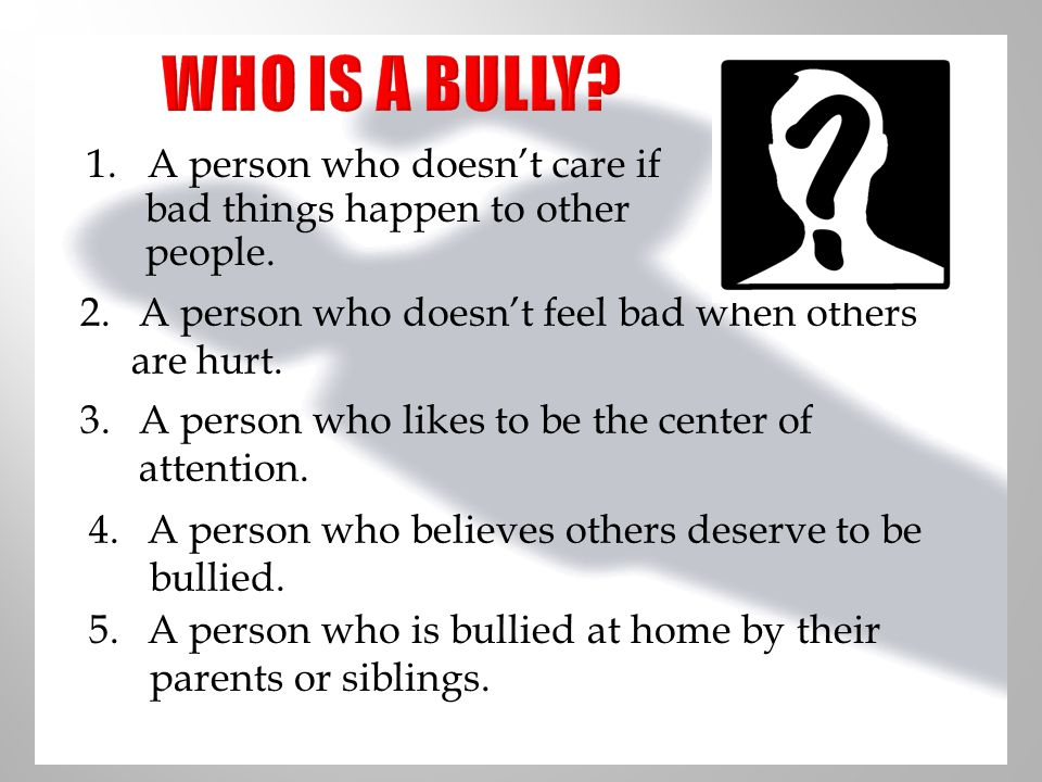 WHO IS A BULLY 1. A person who doesn't care if bad things happen to other people. A person who doesn't feel bad when others.