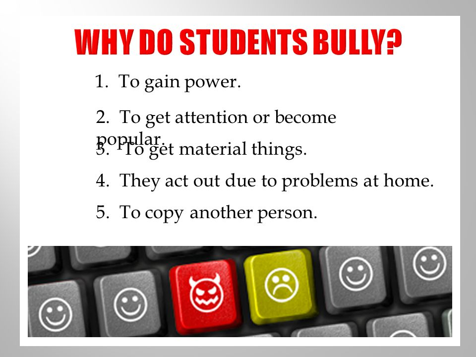 WHY DO STUDENTS BULLY 1. To gain power.